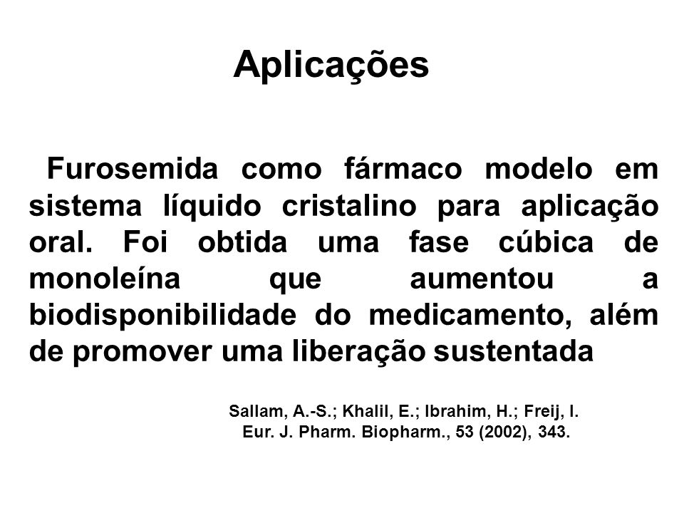 Aplicações Furosemida como fármaco modelo em sistema líquido cristalino para aplicação oral. Foi obtida uma fase cúbica de monoleína que aumentou a bi