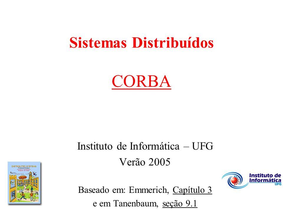 Sistemas Distribuídos CORBA Instituto de Informática – UFG Verão 2005 Baseado em: Emmerich, Capítulo 3 e em Tanenbaum, seção 9.1