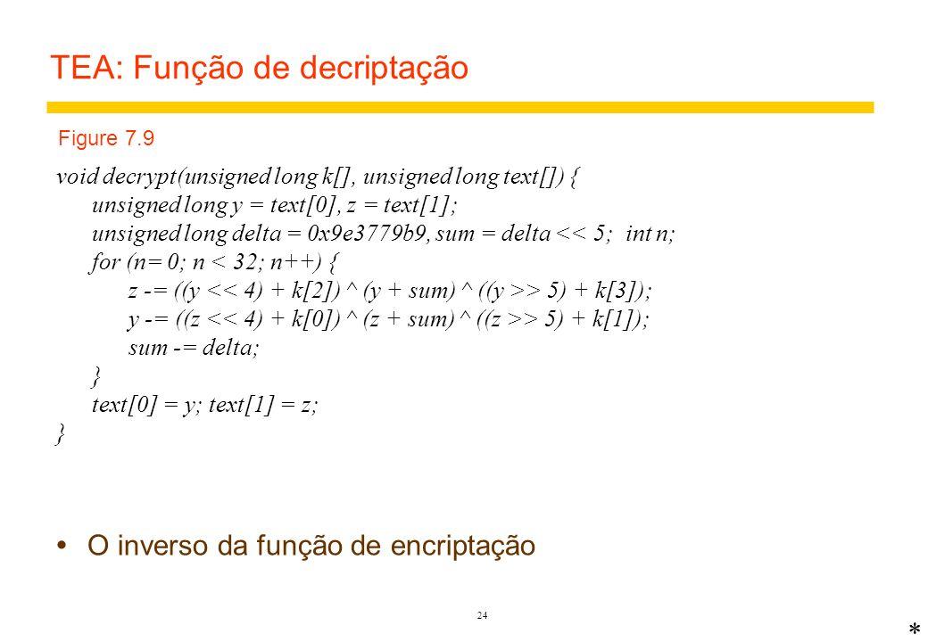 23 TEA: Função de encriptação void encrypt(unsigned long k[], unsigned long text[]) { unsigned long y = text[0], z = text[1]; unsigned long delta = 0x9e3779b9, sum = 0; int n; for (n= 0; n < 32; n++) { sum += delta; y += ((z > 5) + k[1]);5 z += ((y > 5) + k[3]);6 } text[0] = y; text[1] = z; } Linhas 5 & 6 realizam a confusão (XOR do texto deslocado) e difusão (deslocamento e troca de valor, entre y e z) * Figure 7.8 key 4 x 32 bits plaintext and result 2 x 32 Exclusive OR logical shift