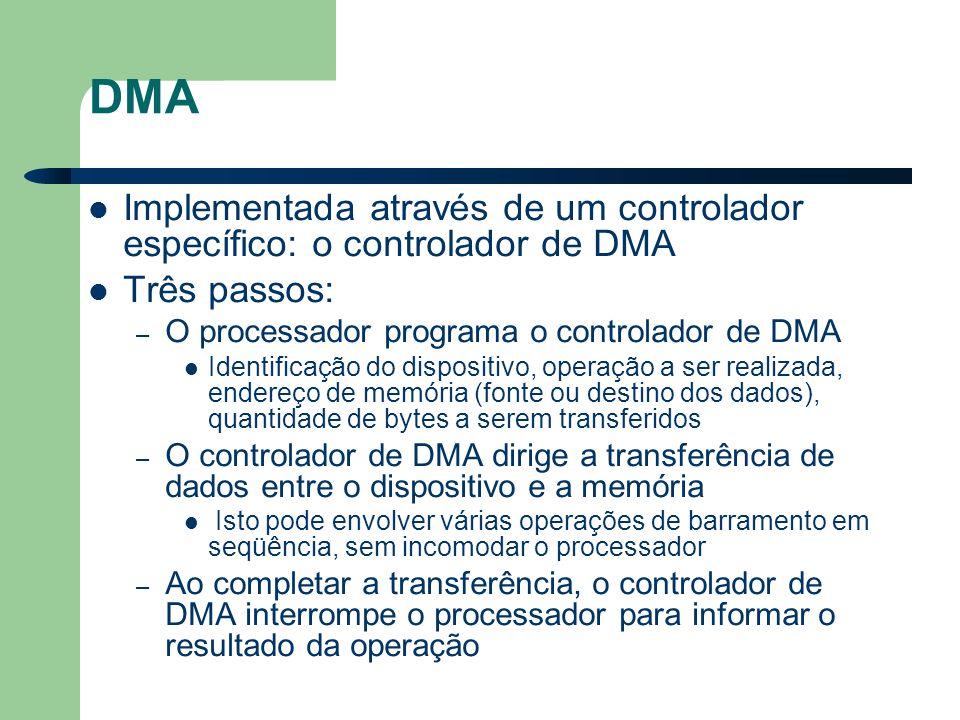 DMA Implementada através de um controlador específico: o controlador de DMA Três passos: – O processador programa o controlador de DMA Identificação do dispositivo, operação a ser realizada, endereço de memória (fonte ou destino dos dados), quantidade de bytes a serem transferidos – O controlador de DMA dirige a transferência de dados entre o dispositivo e a memória Isto pode envolver várias operações de barramento em seqüência, sem incomodar o processador – Ao completar a transferência, o controlador de DMA interrompe o processador para informar o resultado da operação