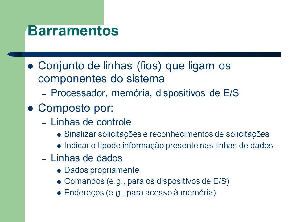 Barramentos Conjunto de linhas (fios) que ligam os componentes do sistema – Processador, memória, dispositivos de E/S Composto por: – Linhas de controle Sinalizar solicitações e reconhecimentos de solicitações Indicar o tipode informação presente nas linhas de dados – Linhas de dados Dados propriamente Comandos (e.g., para os dispositivos de E/S) Endereços (e.g., para acesso à memória)