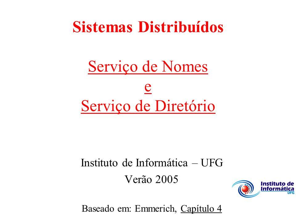 Sistemas Distribuídos Serviço de Nomes e Serviço de Diretório Instituto de Informática – UFG Verão 2005 Baseado em: Emmerich, Capítulo 4