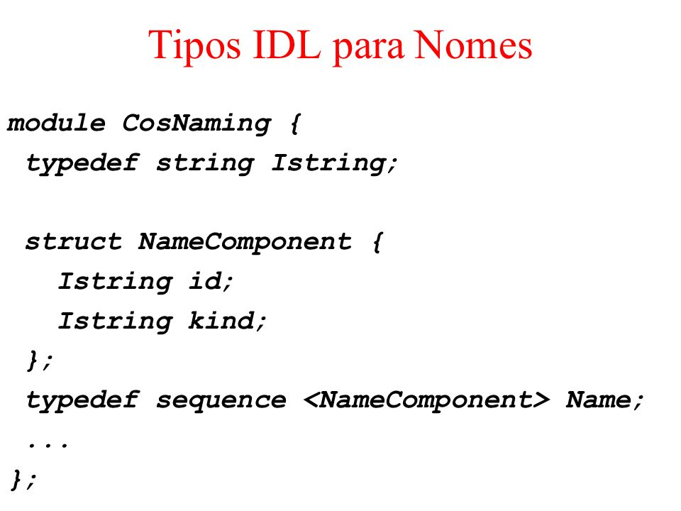 Tipos IDL para Nomes module CosNaming { typedef string Istring; struct NameComponent { Istring id; Istring kind; }; typedef sequence Name;... };
