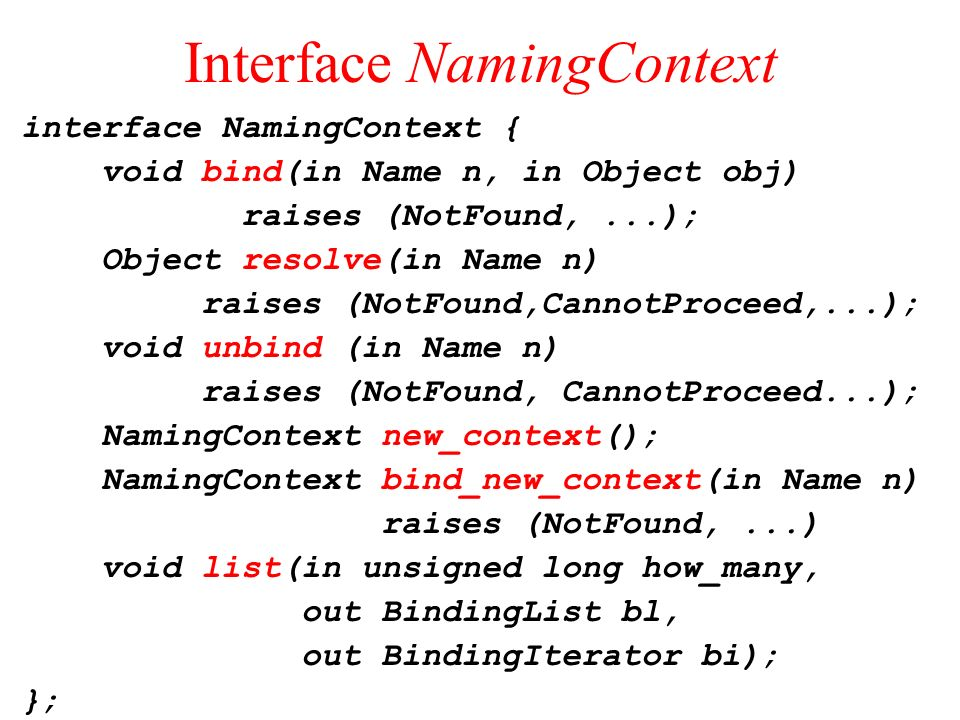 Interface NamingContext interface NamingContext { void bind(in Name n, in Object obj) raises (NotFound,...); Object resolve(in Name n) raises (NotFoun