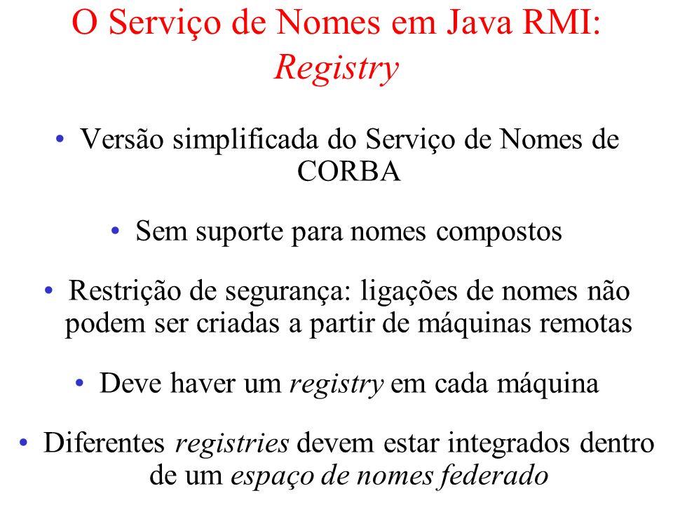 O Serviço de Nomes em Java RMI: Registry Versão simplificada do Serviço de Nomes de CORBA Sem suporte para nomes compostos Restrição de segurança: lig