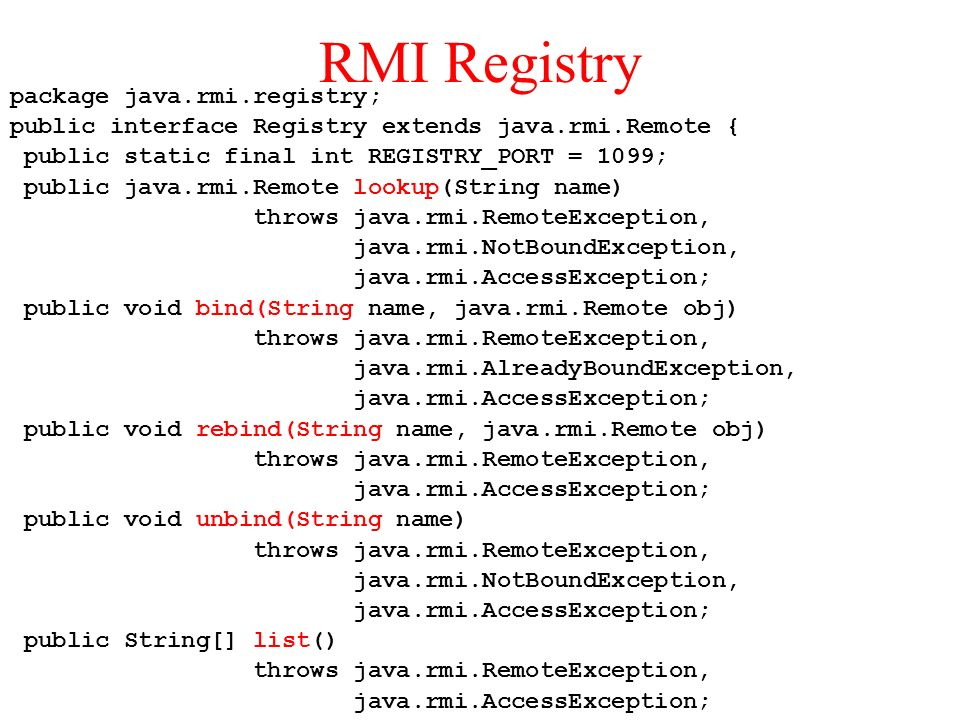 RMI Registry package java.rmi.registry; public interface Registry extends java.rmi.Remote { public static final int REGISTRY_PORT = 1099; public java.