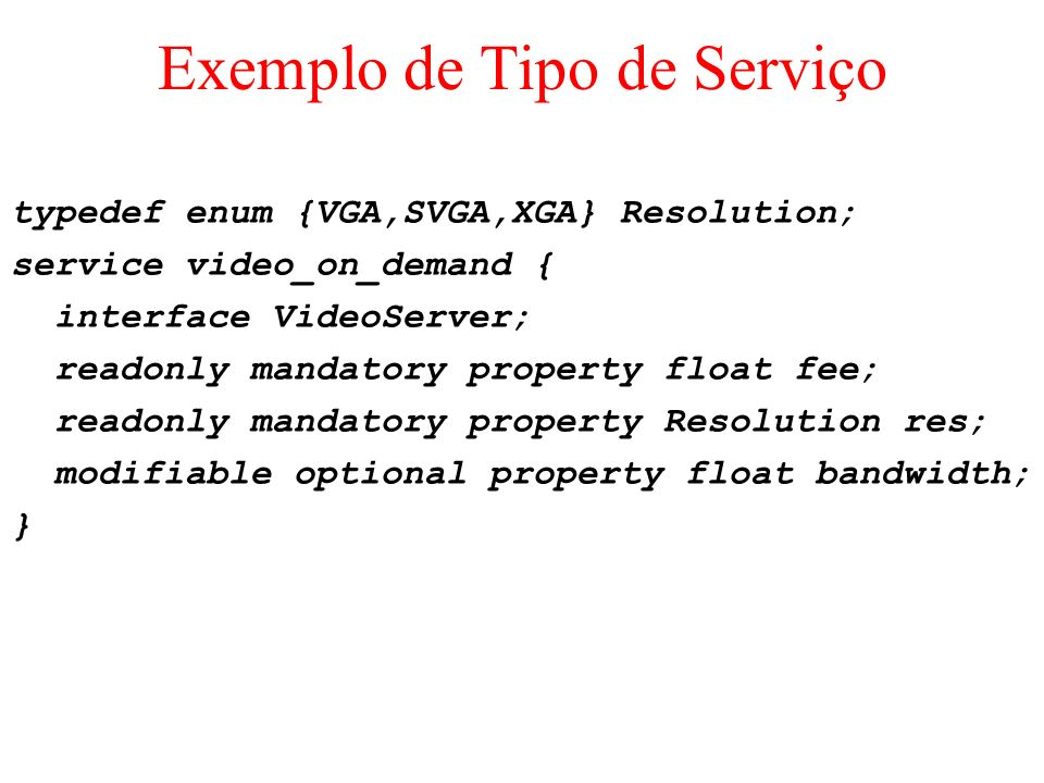 Exemplo de Tipo de Serviço typedef enum {VGA,SVGA,XGA} Resolution; service video_on_demand { interface VideoServer; readonly mandatory property float