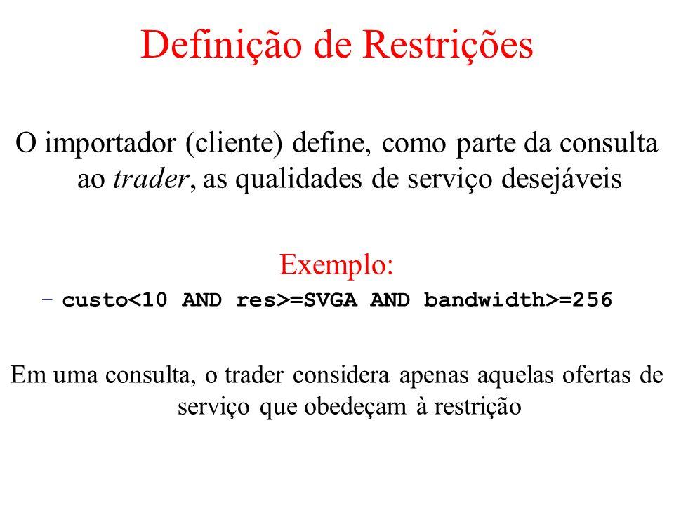 Definição de Restrições O importador (cliente) define, como parte da consulta ao trader, as qualidades de serviço desejáveis Exemplo: –custo =SVGA AND