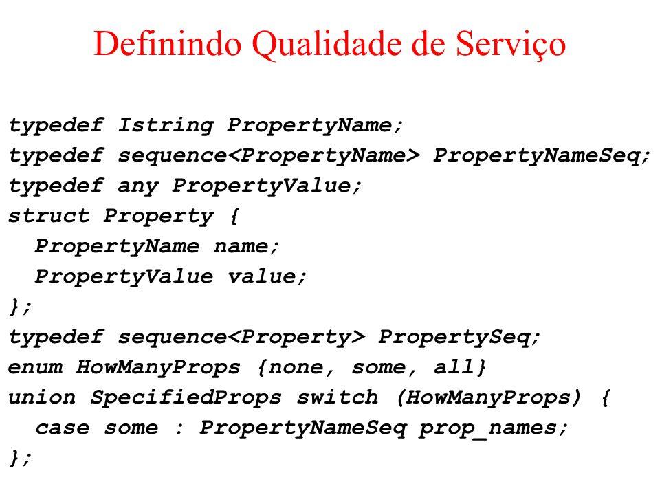 Definindo Qualidade de Serviço typedef Istring PropertyName; typedef sequence PropertyNameSeq; typedef any PropertyValue; struct Property { PropertyNa