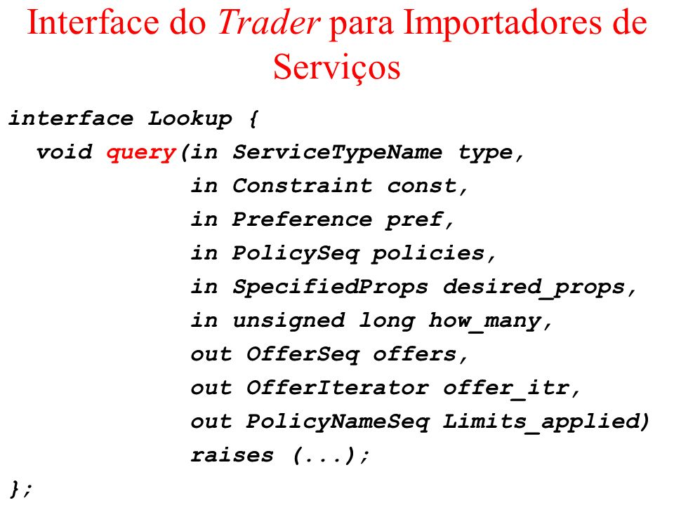 Interface do Trader para Importadores de Serviços interface Lookup { void query(in ServiceTypeName type, in Constraint const, in Preference pref, in P