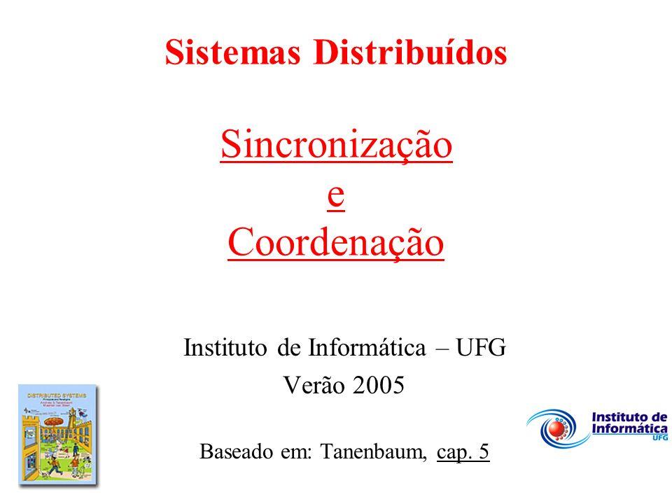 Sistemas Distribuídos Sincronização e Coordenação Instituto de Informática – UFG Verão 2005 Baseado em: Tanenbaum, cap. 5