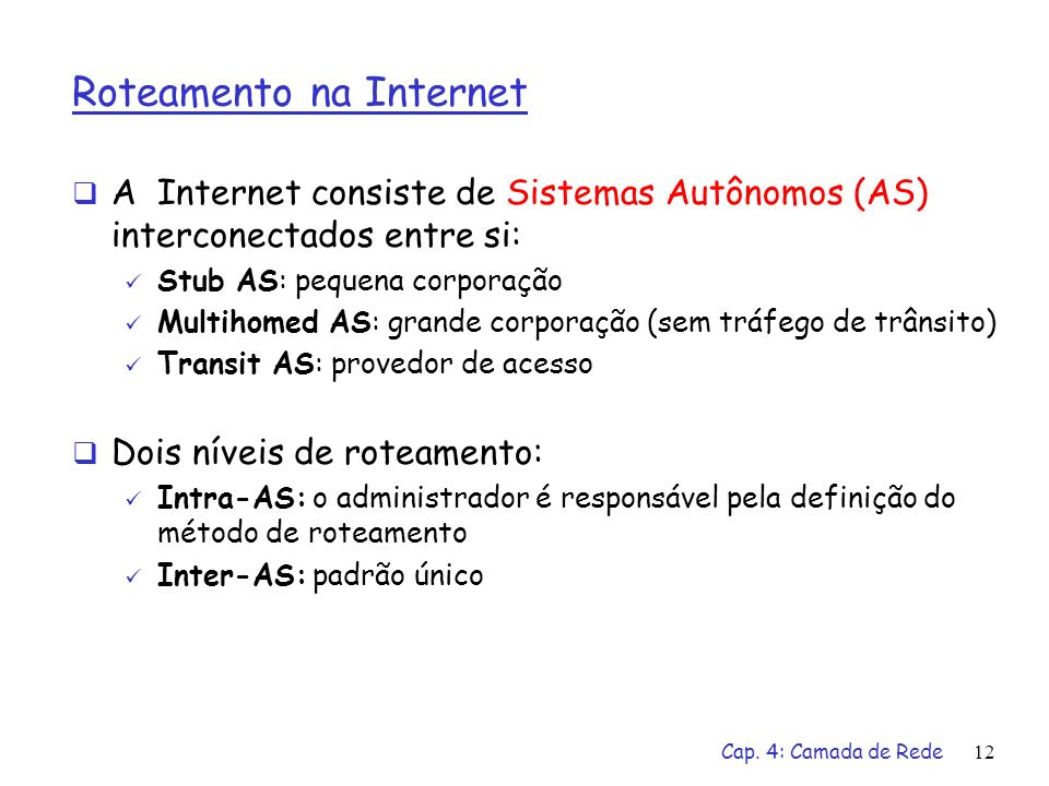 Cap. 4: Camada de Rede12 Roteamento na Internet A Internet consiste de Sistemas Autônomos (AS) interconectados entre si: Stub AS: pequena corporação M