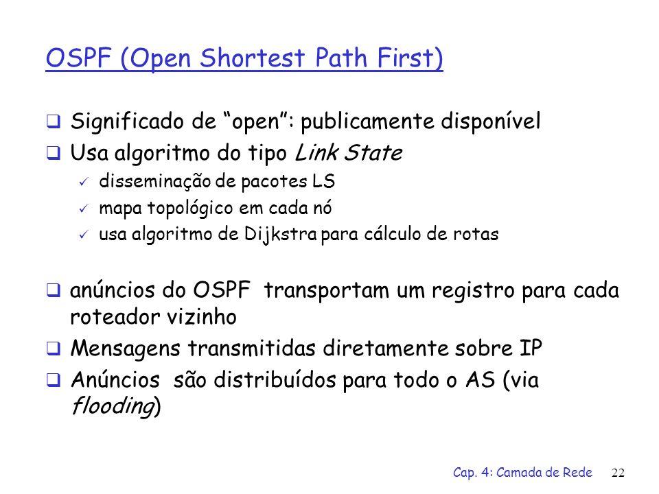 Cap. 4: Camada de Rede22 OSPF (Open Shortest Path First) Significado de open: publicamente disponível Usa algoritmo do tipo Link State disseminação de