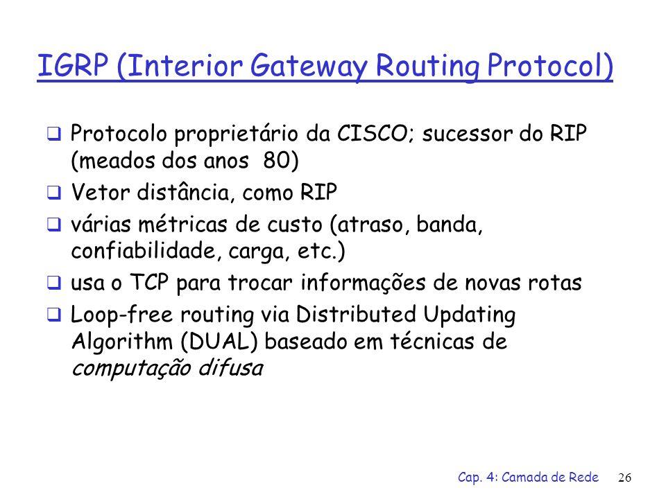 Cap. 4: Camada de Rede26 IGRP (Interior Gateway Routing Protocol) Protocolo proprietário da CISCO; sucessor do RIP (meados dos anos 80) Vetor distânci