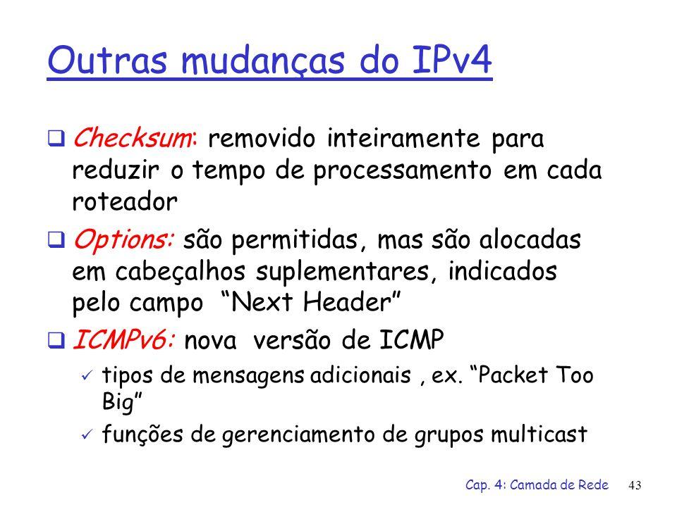 Cap. 4: Camada de Rede43 Outras mudanças do IPv4 Checksum: removido inteiramente para reduzir o tempo de processamento em cada roteador Options: são p
