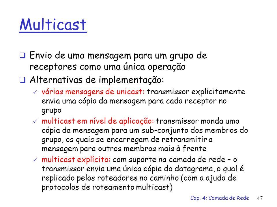 Cap. 4: Camada de Rede47 Multicast Envio de uma mensagem para um grupo de receptores como uma única operação Alternativas de implementação: várias men