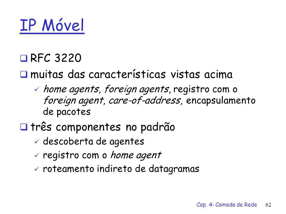 Cap. 4: Camada de Rede62 IP Móvel RFC 3220 muitas das características vistas acima home agents, foreign agents, registro com o foreign agent, care-of-