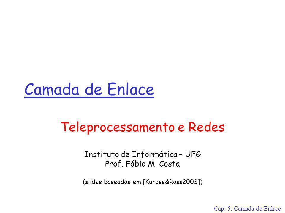 Cap. 5: Camada de Enlace Camada de Enlace Teleprocessamento e Redes Instituto de Informática – UFG Prof. Fábio M. Costa (slides baseados em [Kurose&Ro
