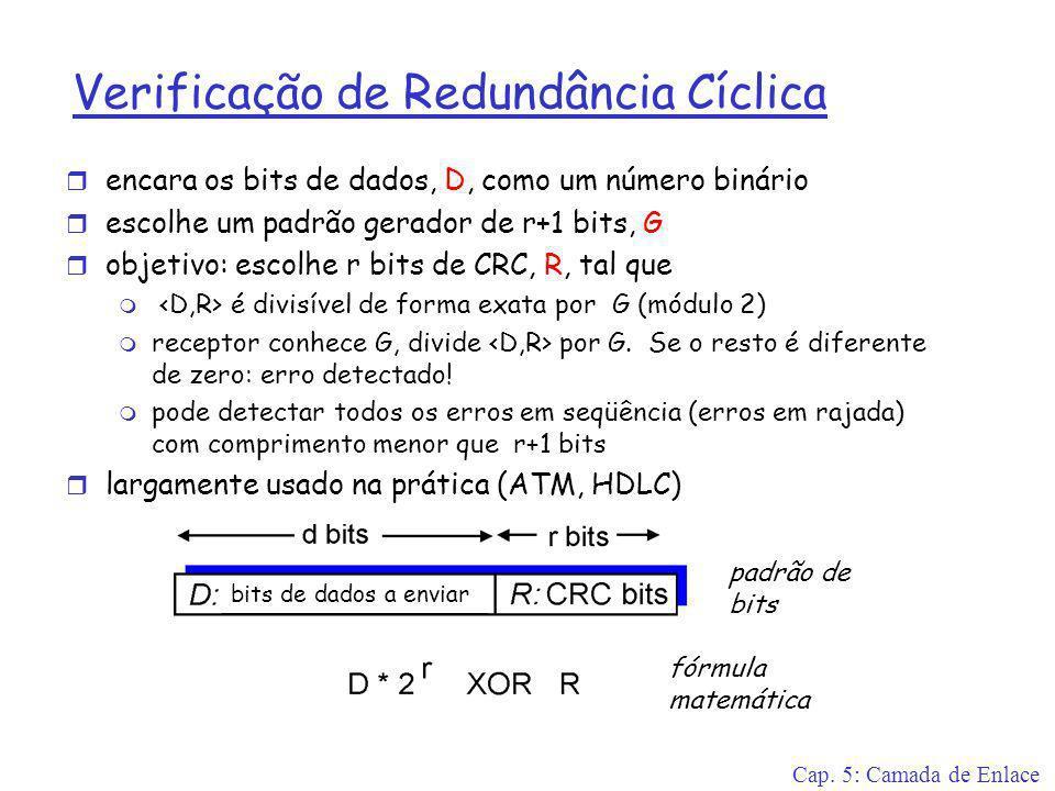 Cap. 5: Camada de Enlace Verificação de Redundância Cíclica r encara os bits de dados, D, como um número binário r escolhe um padrão gerador de r+1 bi