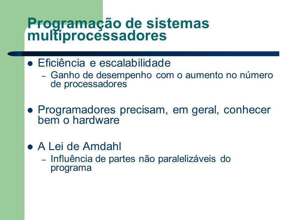 Programação de sistemas multiprocessadores Eficiência e escalabilidade – Ganho de desempenho com o aumento no número de processadores Programadores precisam, em geral, conhecer bem o hardware A Lei de Amdahl – Influência de partes não paralelizáveis do programa