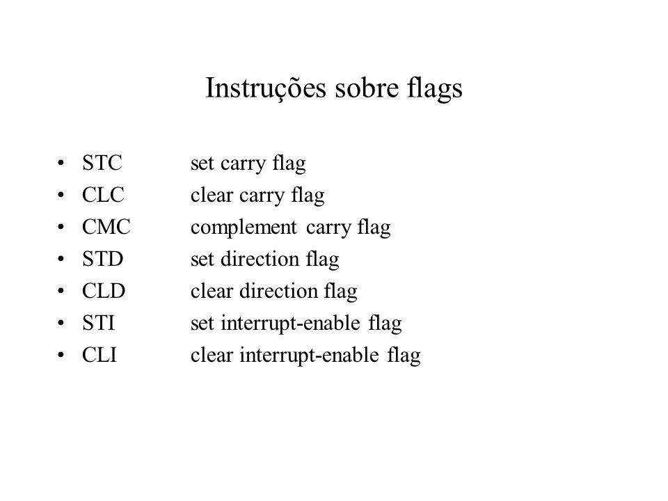 Instruções sobre flags STCset carry flag CLCclear carry flag CMCcomplement carry flag STDset direction flag CLDclear direction flag STIset interrupt-enable flag CLIclear interrupt-enable flag