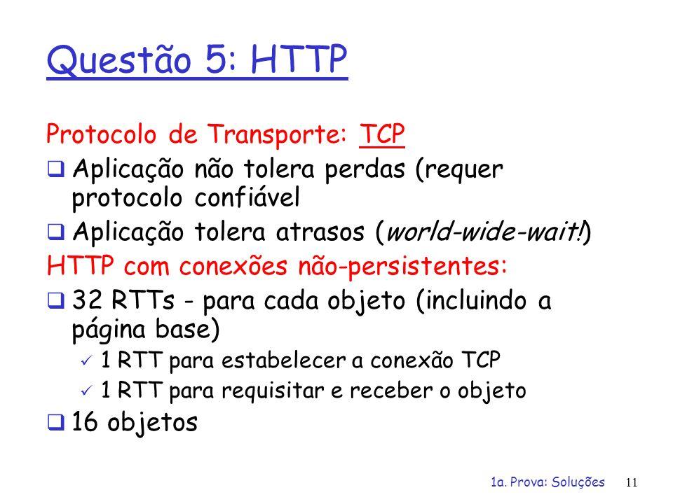 1a. Prova: Soluções11 Questão 5: HTTP Protocolo de Transporte: TCP Aplicação não tolera perdas (requer protocolo confiável Aplicação tolera atrasos (w