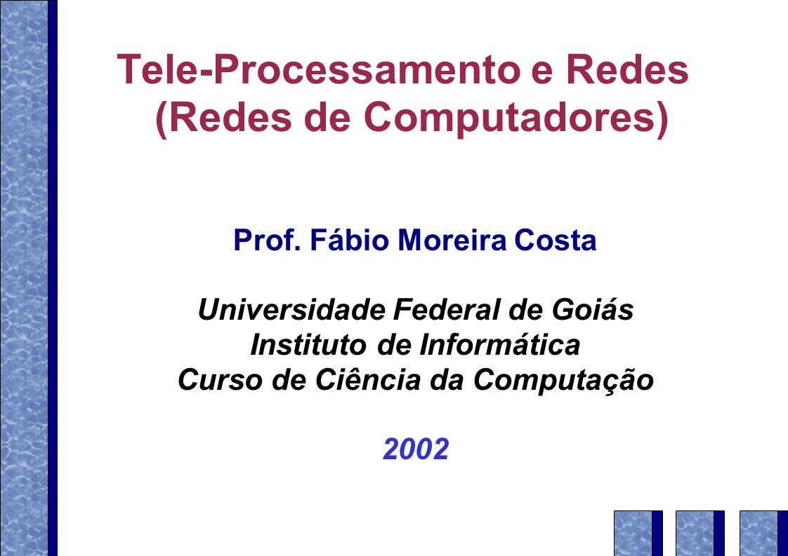 Tele-Processamento e Redes (Redes de Computadores) Prof. Fábio Moreira Costa Universidade Federal de Goiás Instituto de Informática Curso de Ciência d
