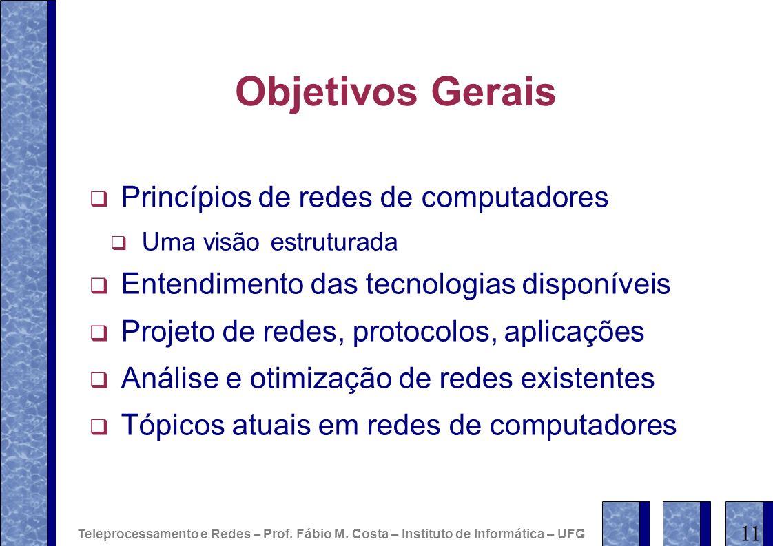 Objetivos Gerais Princípios de redes de computadores Uma visão estruturada Entendimento das tecnologias disponíveis Projeto de redes, protocolos, apli