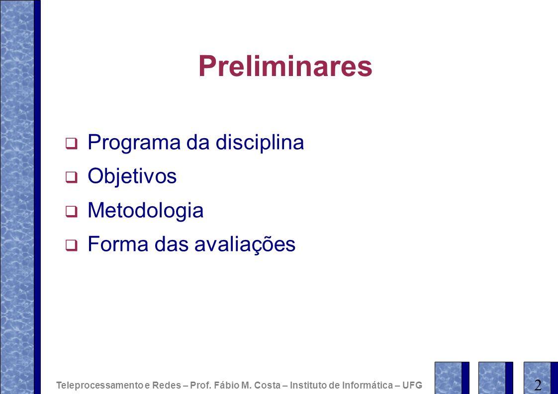Preliminares Programa da disciplina Objetivos Metodologia Forma das avaliações 2 Teleprocessamento e Redes – Prof. Fábio M. Costa – Instituto de Infor