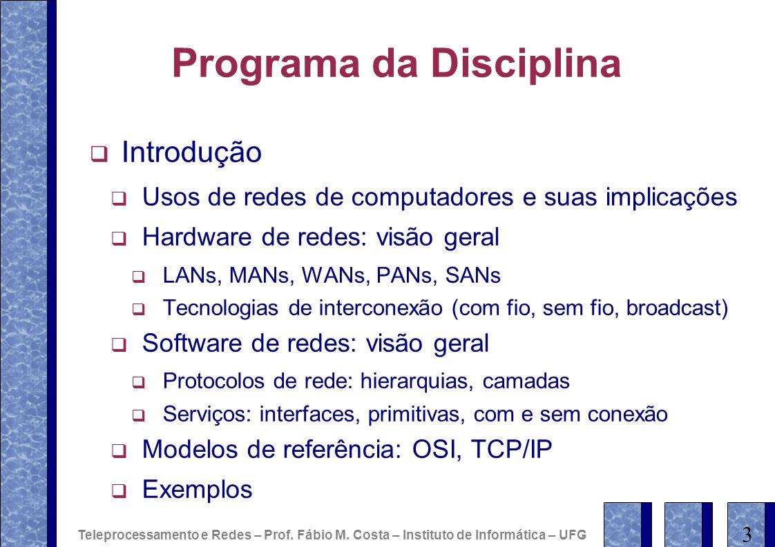 Programa da Disciplina Introdução Usos de redes de computadores e suas implicações Hardware de redes: visão geral LANs, MANs, WANs, PANs, SANs Tecnolo