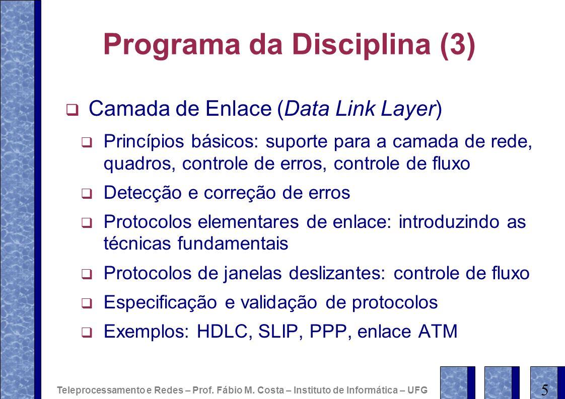 Programa da Disciplina (3) Camada de Enlace (Data Link Layer) Princípios básicos: suporte para a camada de rede, quadros, controle de erros, controle de fluxo Detecção e correção de erros Protocolos elementares de enlace: introduzindo as técnicas fundamentais Protocolos de janelas deslizantes: controle de fluxo Especificação e validação de protocolos Exemplos: HDLC, SLIP, PPP, enlace ATM 5 Teleprocessamento e Redes – Prof.