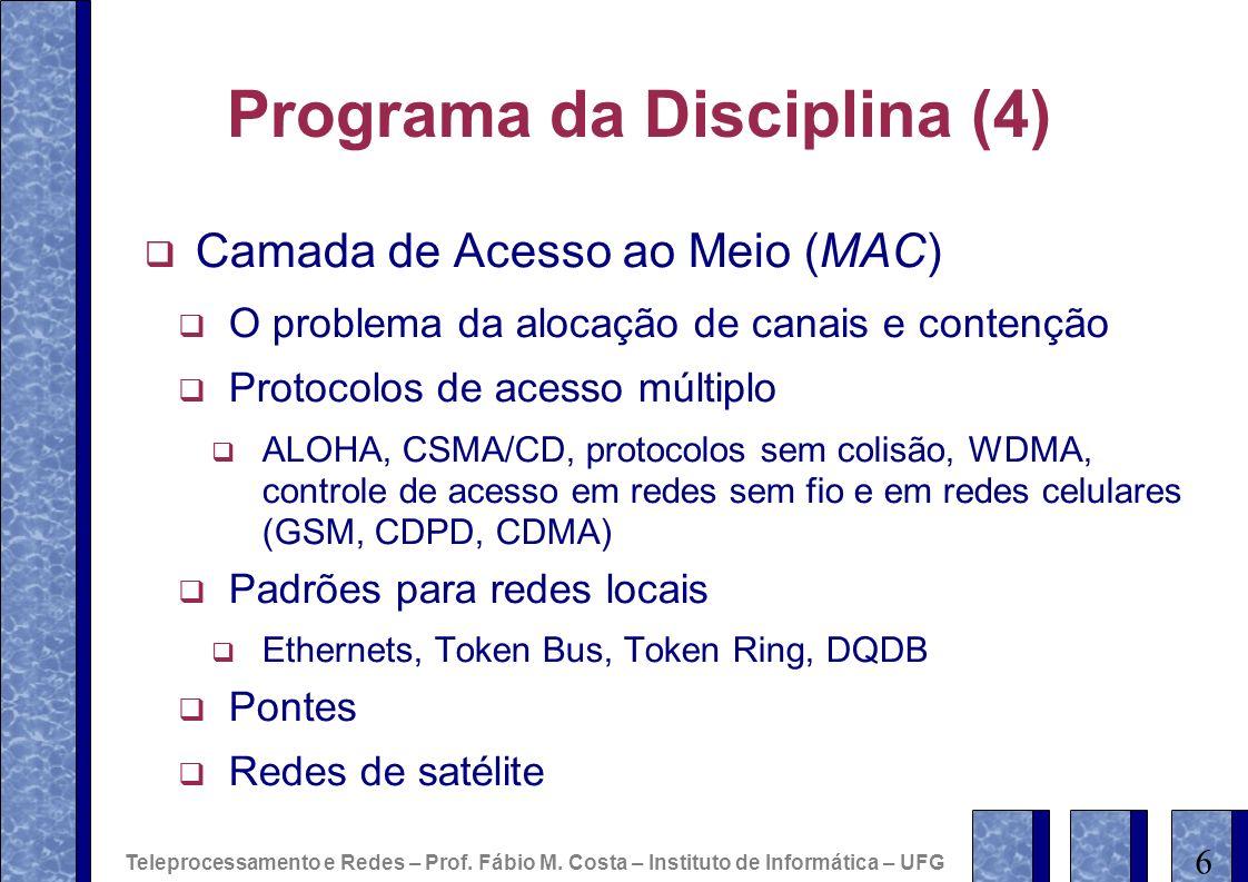 Programa da Disciplina (4) Camada de Acesso ao Meio (MAC) O problema da alocação de canais e contenção Protocolos de acesso múltiplo ALOHA, CSMA/CD, protocolos sem colisão, WDMA, controle de acesso em redes sem fio e em redes celulares (GSM, CDPD, CDMA) Padrões para redes locais Ethernets, Token Bus, Token Ring, DQDB Pontes Redes de satélite 6 Teleprocessamento e Redes – Prof.