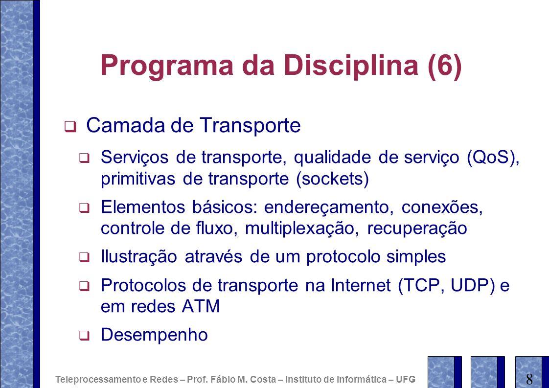 Programa da Disciplina (6) Camada de Transporte Serviços de transporte, qualidade de serviço (QoS), primitivas de transporte (sockets) Elementos básicos: endereçamento, conexões, controle de fluxo, multiplexação, recuperação Ilustração através de um protocolo simples Protocolos de transporte na Internet (TCP, UDP) e em redes ATM Desempenho 8 Teleprocessamento e Redes – Prof.
