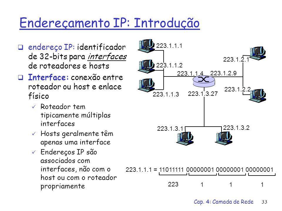 Cap. 4: Camada de Rede33 Endereçamento IP: Introdução endereço IP: identificador de 32-bits para interfaces de roteadores e hosts Interface: conexão e