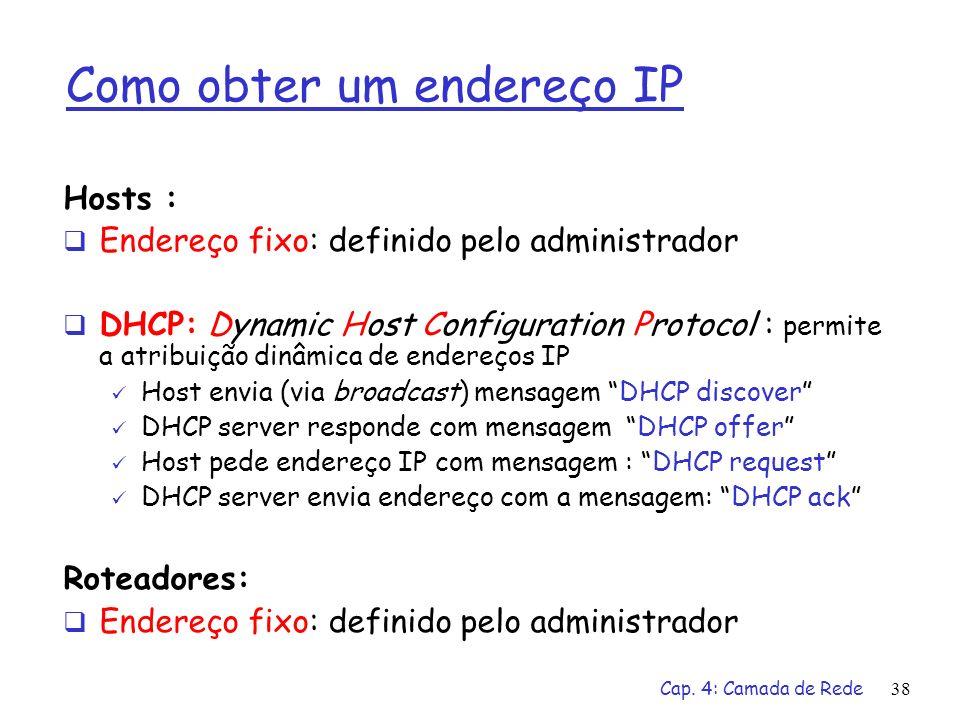 Cap. 4: Camada de Rede38 Como obter um endereço IP Hosts : Endereço fixo: definido pelo administrador DHCP: Dynamic Host Configuration Protocol : perm