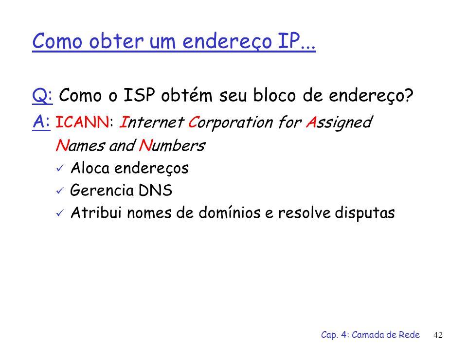 Cap. 4: Camada de Rede42 Como obter um endereço IP... Q: Como o ISP obtém seu bloco de endereço? A: ICANN: Internet Corporation for Assigned Names and