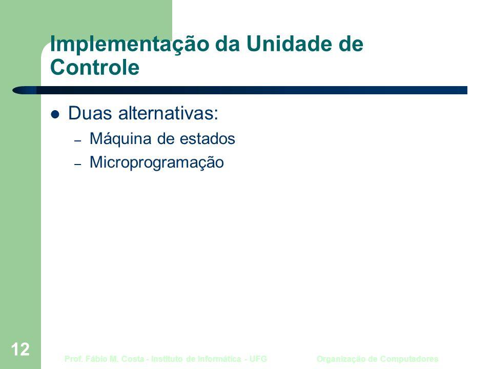 Prof. Fábio M. Costa - Instituto de Informática - UFG Organização de Computadores 12 Implementação da Unidade de Controle Duas alternativas: – Máquina