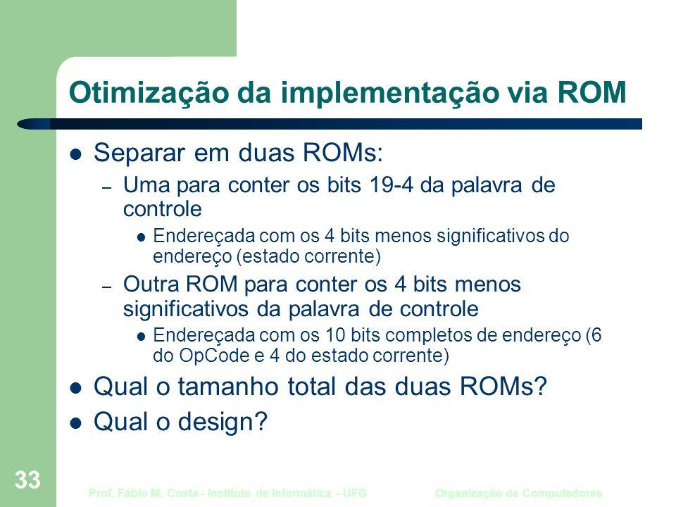 Prof. Fábio M. Costa - Instituto de Informática - UFG Organização de Computadores 33 Otimização da implementação via ROM Separar em duas ROMs: – Uma p