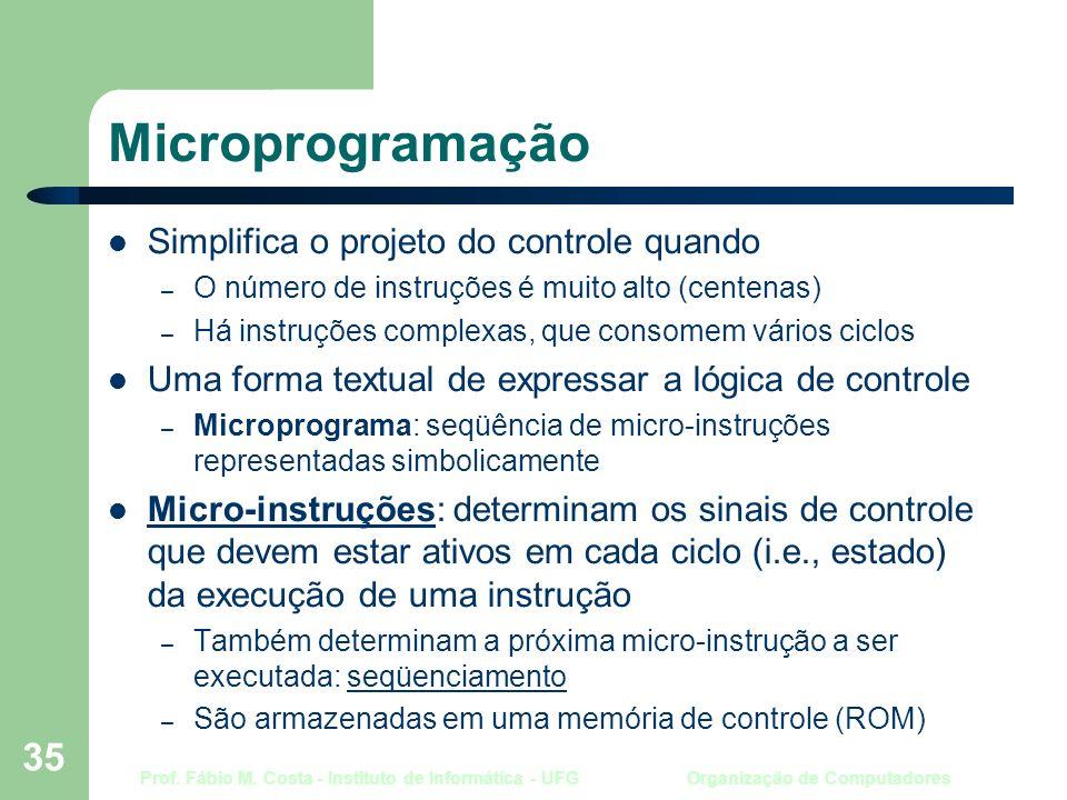 Prof. Fábio M. Costa - Instituto de Informática - UFG Organização de Computadores 35 Microprogramação Simplifica o projeto do controle quando – O núme