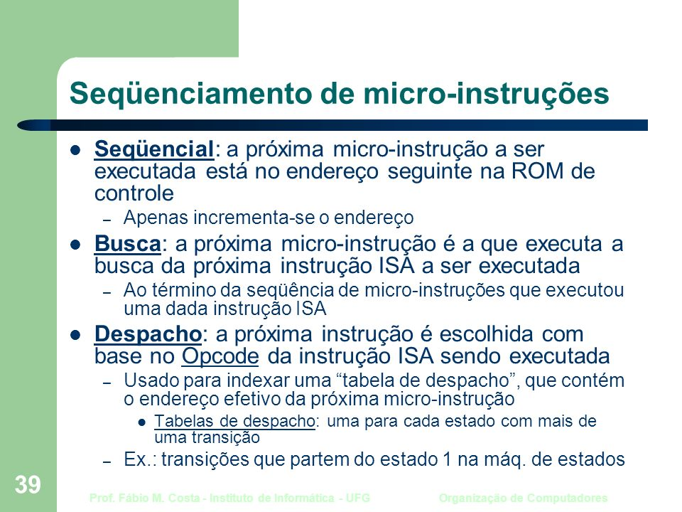 Prof. Fábio M. Costa - Instituto de Informática - UFG Organização de Computadores 39 Seqüenciamento de micro-instruções Seqüencial: a próxima micro-in