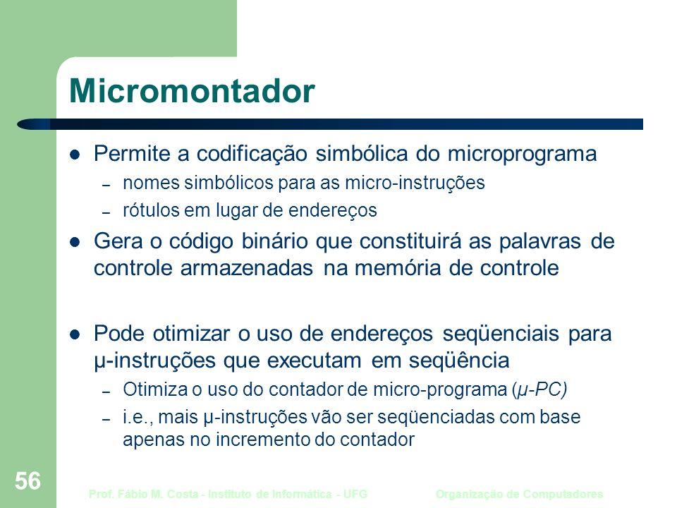 Prof. Fábio M. Costa - Instituto de Informática - UFG Organização de Computadores 56 Micromontador Permite a codificação simbólica do microprograma –