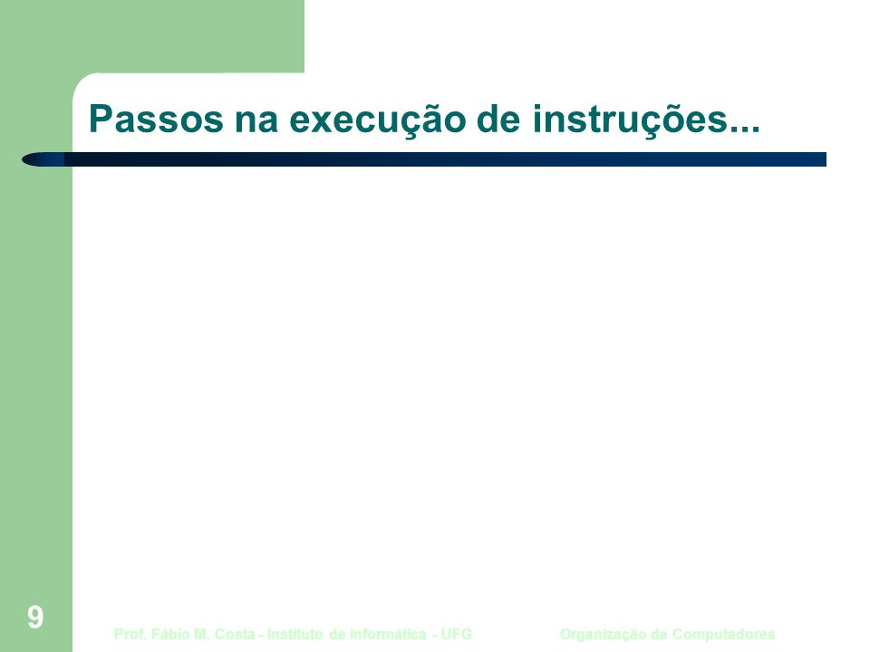 Prof. Fábio M. Costa - Instituto de Informática - UFG Organização de Computadores 9 Passos na execução de instruções...
