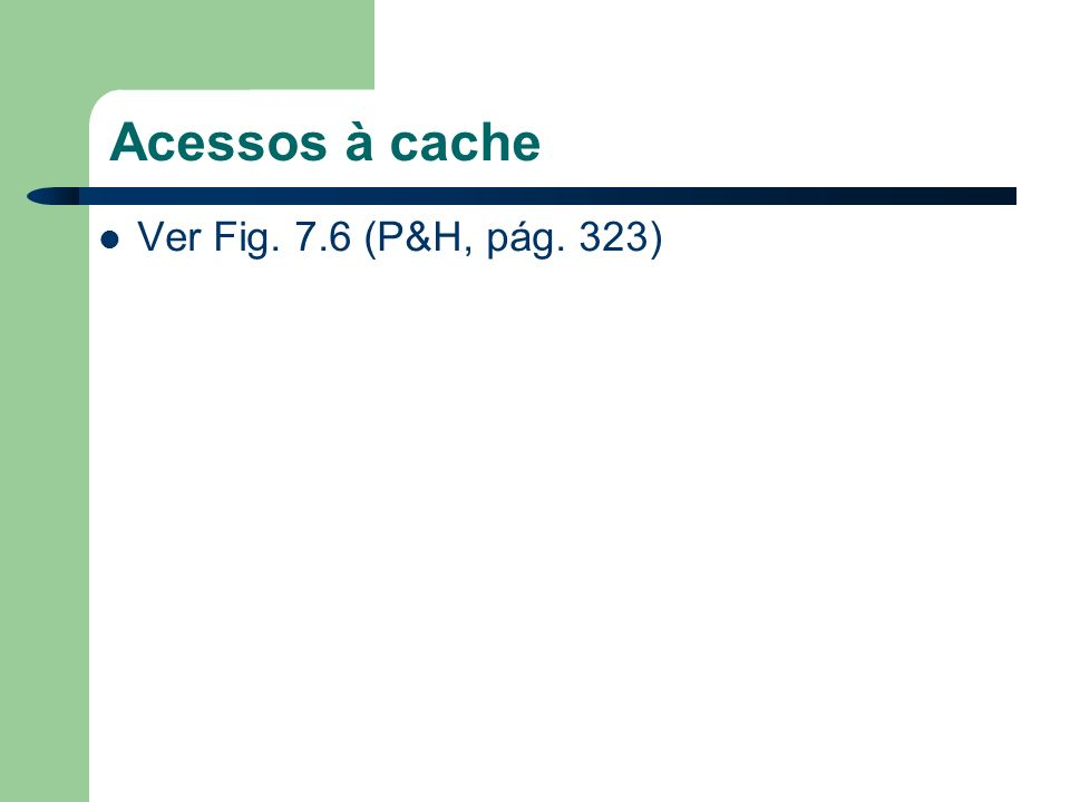 Acessos à cache Ver Fig. 7.6 (P&H, pág. 323)