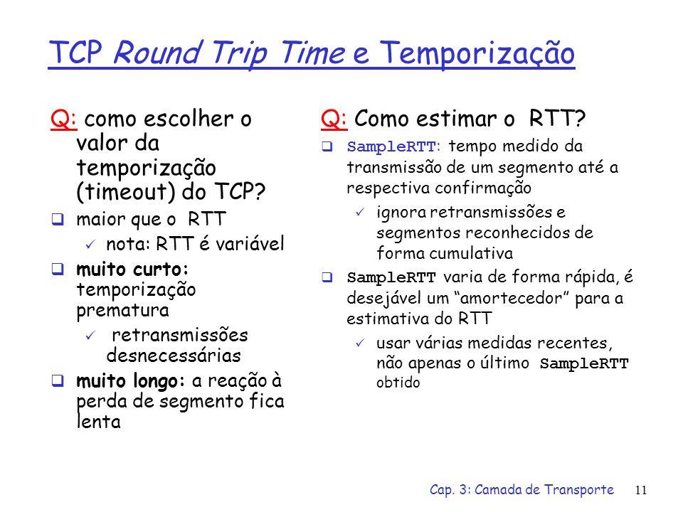 Cap. 3: Camada de Transporte11 TCP Round Trip Time e Temporização Q: como escolher o valor da temporização (timeout) do TCP? maior que o RTT nota: RTT