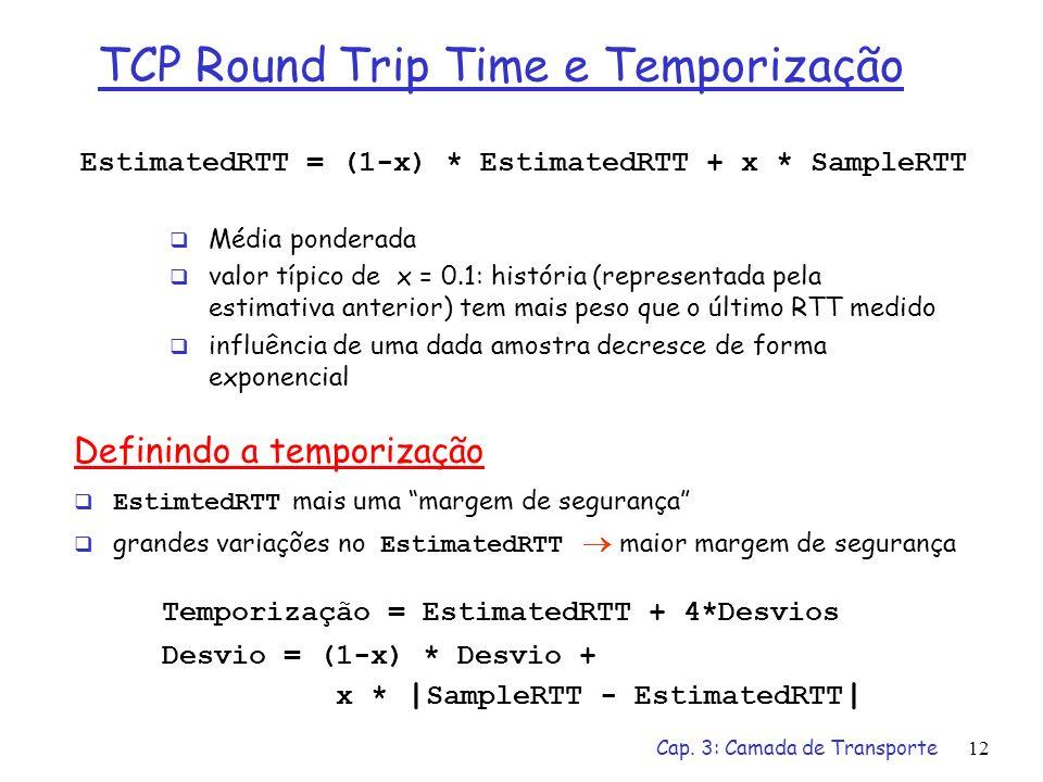 Cap. 3: Camada de Transporte12 EstimatedRTT = (1-x) * EstimatedRTT + x * SampleRTT Média ponderada valor típico de x = 0.1: história (representada pel