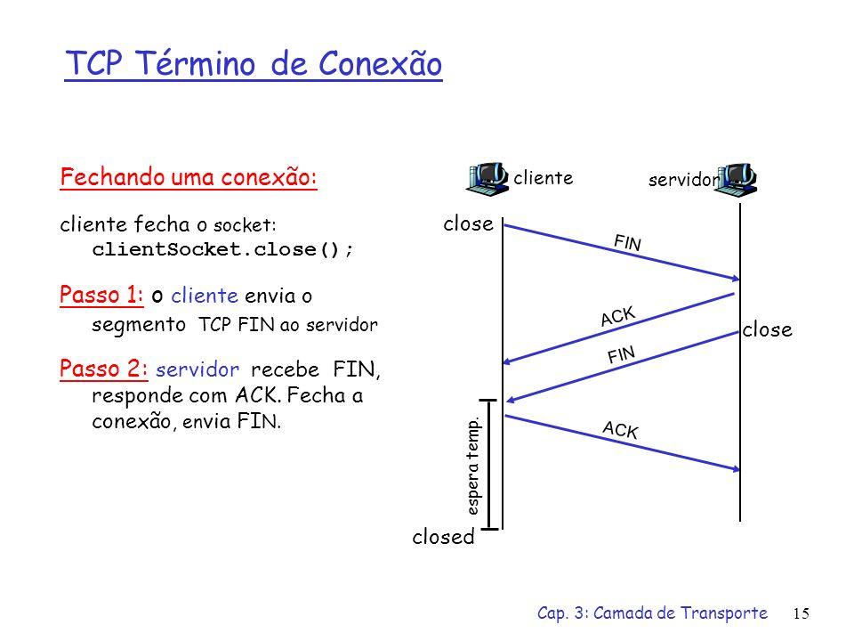 Cap. 3: Camada de Transporte15 TCP Término de Conexão Fechando uma conexão: cliente fecha o socket: clientSocket.close(); Passo 1: o cliente envia o s
