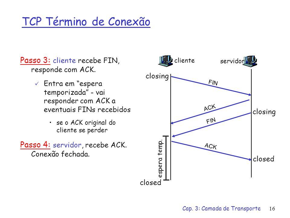 Cap. 3: Camada de Transporte16 TCP Término de Conexão Passo 3: cliente recebe FIN, responde com ACK. Entra em espera temporizada - vai responder com A