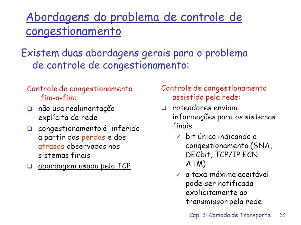 Cap. 3: Camada de Transporte26 Abordagens do problema de controle de congestionamento Controle de congestionamento fim-a-fim: não usa realimentação ex