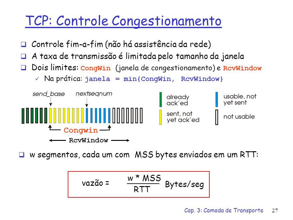 Cap. 3: Camada de Transporte27 TCP: Controle Congestionamento Controle fim-a-fim (não há assistência da rede) A taxa de transmissão é limitada pelo ta