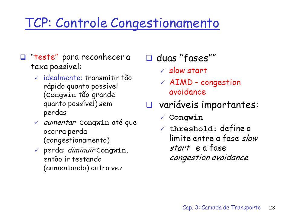 Cap. 3: Camada de Transporte28 duas fases slow start AIMD - congestion avoidance variáveis importantes: Congwin threshold: define o limite entre a fas